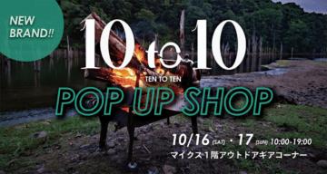 10 to 10 NEW BRAND POP UP SHOP 10/16(sat)17(sun)10:00~19:00マイクス1階アウトドアギアコーナー。